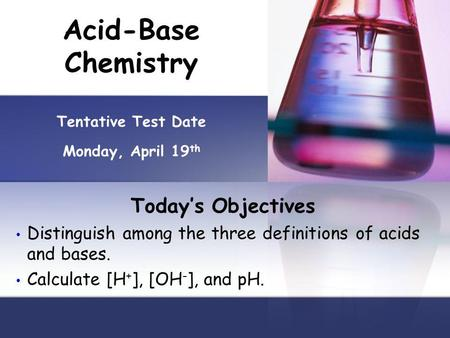 Acid-Base Chemistry Tentative Test Date Monday, April 19 th Todays Objectives Distinguish among the three definitions of acids and bases. Calculate [H.