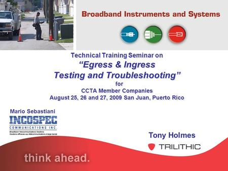 Technical Training Seminar on Egress & Ingress Testing and Troubleshooting for CCTA Member Companies August 25, 26 and 27, 2009 San Juan, Puerto Rico Tony.