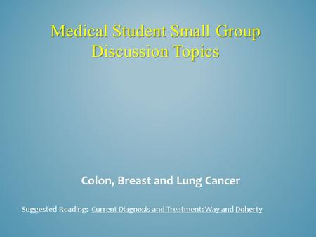 Medical Student Small Group Discussion Topics Colon, Breast and Lung Cancer Suggested Reading: Current Diagnosis and Treatment: Way and Doherty.