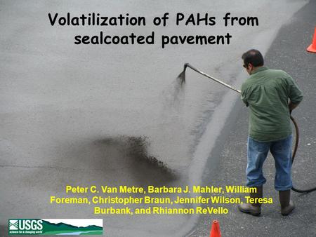 Volatilization of PAHs from sealcoated pavement Peter C. Van Metre, Barbara J. Mahler, William Foreman, Christopher Braun, Jennifer Wilson, Teresa Burbank,