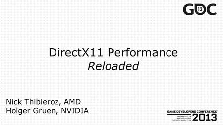 DirectX11 Performance Reloaded Nick Thibieroz, AMD Holger Gruen, NVIDIA.