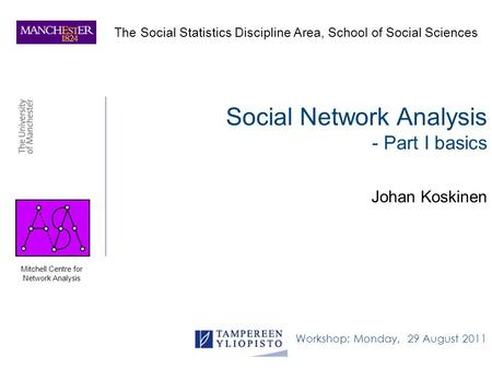 Social Network Analysis - Part I basics Johan Koskinen Workshop: Monday, 29 August 2011 The Social Statistics Discipline Area, School of Social Sciences.