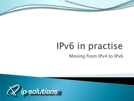 Moving from IPv4 to IPv6. Page 2 Why did we do this? IPv6 is coming We want a head start Learning by doing Gain the experience and knowledge Someone else.