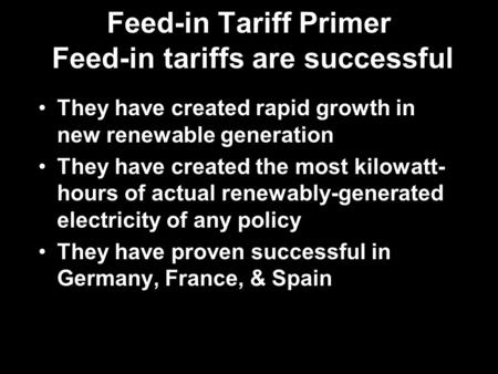 Feed-in Tariff Primer Feed-in tariffs are successful They have created rapid growth in new renewable generation They have created the most kilowatt- hours.