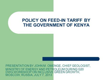 POLICY ON FEED-IN TARIFF BY THE GOVERNMENT OF KENYA PRESENTATION BY JOHN M. OMENGE, CHIEF GEOLOGIST, MINISTRY OF ENERGY AND PETROLEUM DURING G20 DWG WORKSHOP.