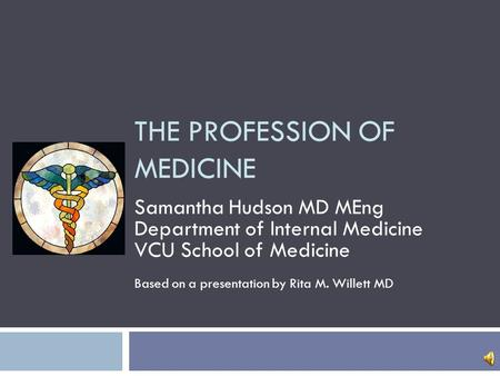 THE PROFESSION OF MEDICINE Samantha Hudson MD MEng Department of Internal Medicine VCU School of Medicine Based on a presentation by Rita M. Willett MD.