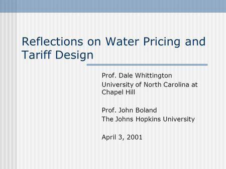 Reflections on Water Pricing and Tariff Design Prof. Dale Whittington University of North Carolina at Chapel Hill Prof. John Boland The Johns Hopkins University.