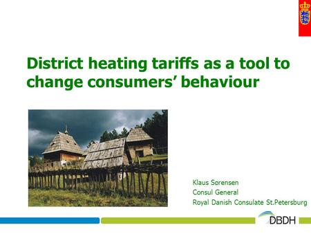 District heating tariffs as a tool to change consumers behaviour Klaus Sørensen Consul General Royal Danish Consulate St.Petersburg.