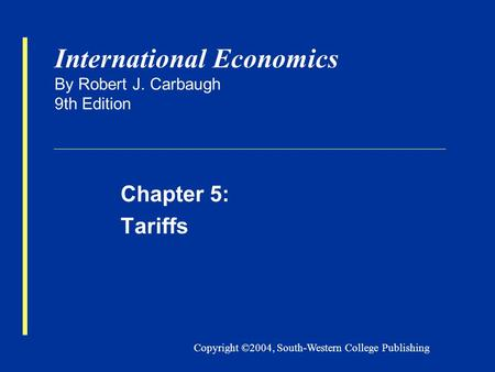 Copyright ©2004, South-Western College Publishing International Economics By Robert J. Carbaugh 9th Edition Chapter 5: Tariffs.