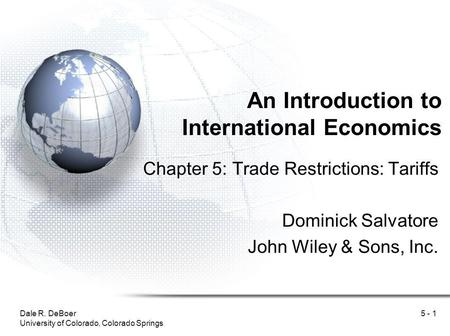 Dale R. DeBoer University of Colorado, Colorado Springs 5 - 1 An Introduction to International Economics Chapter 5: Trade Restrictions: Tariffs Dominick.