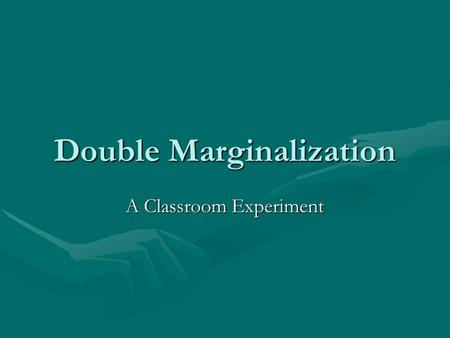 Double Marginalization A Classroom Experiment. Overview Bad Economist Joke:Bad Economist Joke: –Q: Whats worse than one monopolist? –A: Two monopolists.