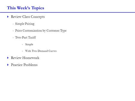 This Weeks Topics Review Class Concepts -Simple Pricing -Price Customization by Customer Type -Two-Part Tariff -Simple -With Two Demand Curves Review Homework.