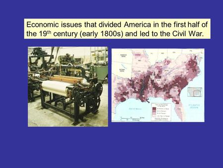 Economic issues that divided America in the first half of the 19 th century (early 1800s) and led to the Civil War.