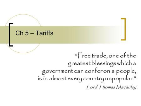 Ch 5 – Tariffs Free trade, one of the greatest blessings which a government can confer on a people, is in almost every country unpopular. Lord Thomas Macauley.