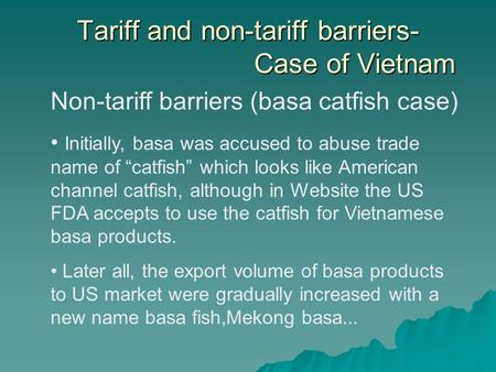 Tariff and non-tariff barriers- Case of Vietnam Non-tariff barriers (basa catfish case) Initially, basa was accused to abuse trade name of catfish which.