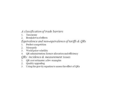 A classification of trade barriers 1.Taxonomy 2.Breakdown of effects Equivalence and non-equivalence of tariffs & QRs 1.Perfect competition 2.Monopoly.
