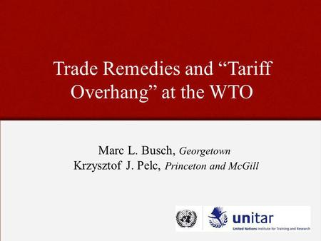 Trade Remedies and Tariff Overhang at the WTO Marc L. Busch, Georgetown Krzysztof J. Pelc, Princeton and McGill.