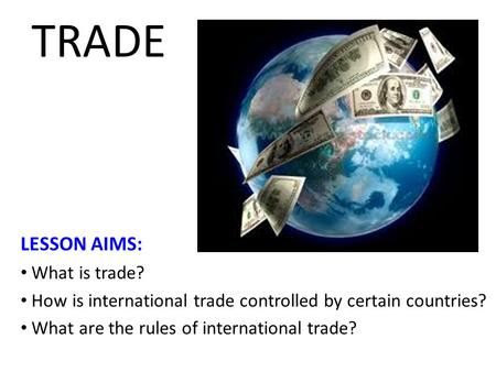 TRADE LESSON AIMS: What is trade? How is international trade controlled by certain countries? What are the rules of international trade?