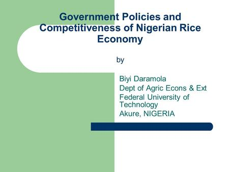 Government Policies and Competitiveness of Nigerian Rice Economy by Biyi Daramola Dept of Agric Econs & Ext Federal University of Technology Akure, NIGERIA.