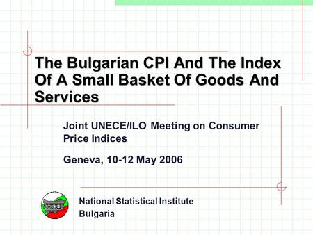 The Bulgarian CPI And The Index Of A Small Basket Of Goods And Services Joint UNECE/ILO Meeting on Consumer Price Indices Geneva, 10-12 May 2006 National.