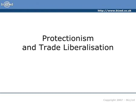 Copyright 2007 – Biz/ed Protectionism and Trade Liberalisation.