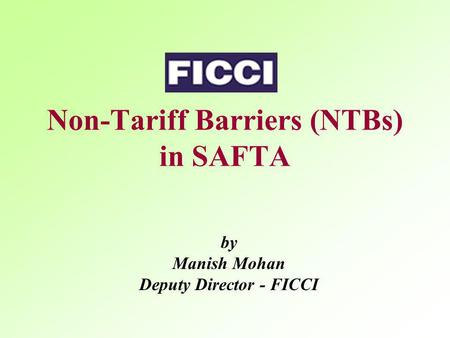 Non-Tariff Barriers (NTBs) in SAFTA by Manish Mohan Deputy Director - FICCI.