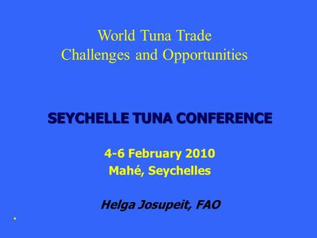 SEYCHELLE TUNA CONFERENCE 4-6 February 2010 Mahé, Seychelles Helga Josupeit, FAO World Tuna Trade Challenges and Opportunities.