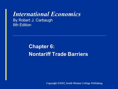 Copyright ©2002, South-Western College Publishing International Economics By Robert J. Carbaugh 8th Edition Chapter 6: Nontariff Trade Barriers.