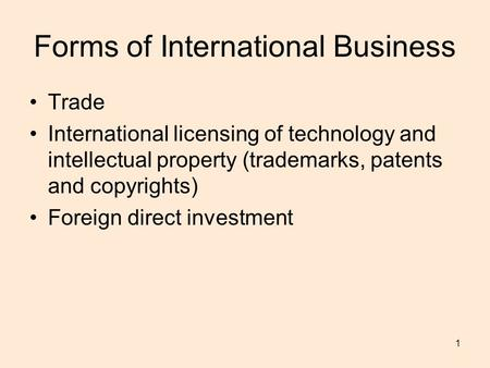 1 Forms of International Business Trade International licensing of technology and intellectual property (trademarks, patents and copyrights) Foreign direct.