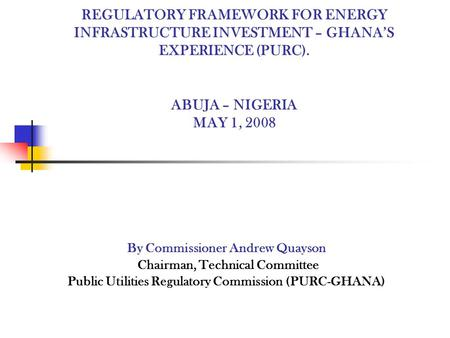 REGULATORY FRAMEWORK FOR ENERGY INFRASTRUCTURE INVESTMENT – GHANAS EXPERIENCE (PURC). ABUJA – NIGERIA MAY 1, 2008 By Commissioner Andrew Quayson Chairman,