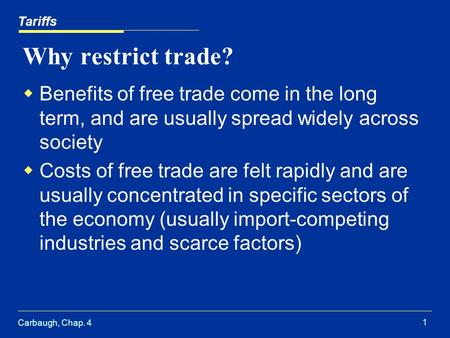 Carbaugh, Chap. 4 1 Why restrict trade? Benefits of free trade come in the long term, and are usually spread widely across society Costs of free trade.