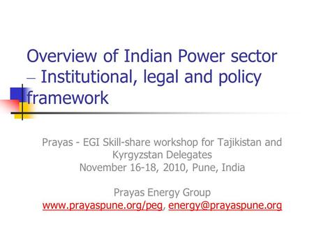 Overview of Indian Power sector – Institutional, legal and policy framework Prayas - EGI Skill-share workshop for Tajikistan and Kyrgyzstan Delegates November.