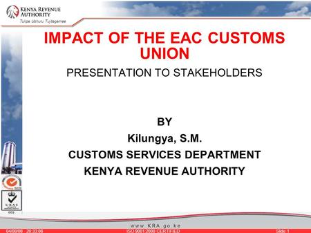 Tulipe Ushuru Tujitegemee 04/08/08 20:33:06 ISO 9001:2000 CERTIFIED Slide 1 w w w. K R A. g o. k e IMPACT OF THE EAC CUSTOMS UNION PRESENTATION TO STAKEHOLDERS.