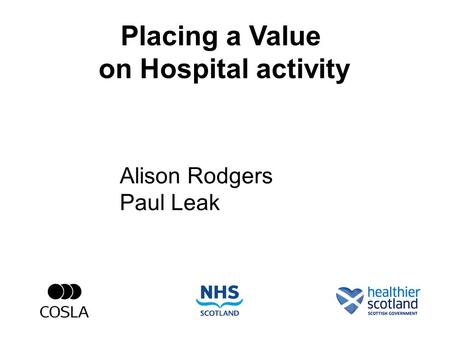 Placing a Value on Hospital activity Alison Rodgers Paul Leak.