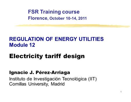 FSR Training course Florence, October 10-14, 2011 REGULATION OF ENERGY UTILITIES Module 12 Electricity tariff design Ignacio J. Pérez-Arriaga Instituto.