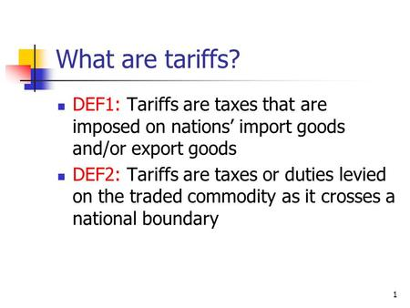 What are tariffs? DEF1: Tariffs are taxes that are imposed on nations' import goods and/or export goods DEF2: Tariffs are taxes or duties levied on the.