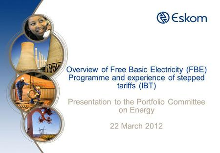 Overview of Free Basic Electricity (FBE) Programme and experience of stepped tariffs (IBT) Presentation to the Portfolio Committee on Energy 22 March 2012.