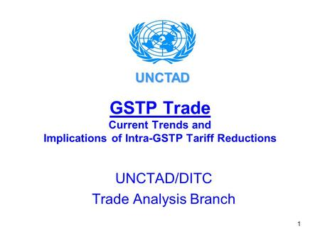 1 GSTP Trade Current Trends and Implications of Intra-GSTP Tariff Reductions UNCTAD/DITC Trade Analysis Branch UNCTAD.