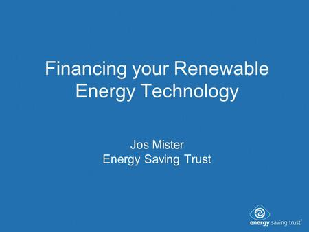 Financing your Renewable Energy Technology Jos Mister Energy Saving Trust.