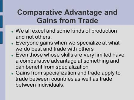 Comparative Advantage and Gains from Trade We all excel and some kinds of production and not others. Everyone gains when we specialize at what we do best.