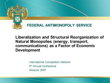 FEDERAL ANTIMONOPOLY SERVICE Liberalization and Structural Reorganization of Natural Monopolies (energy, transport, communications) as a Factor of Economic.