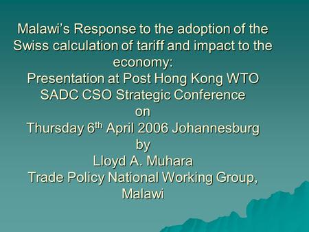 Malawis Response to the adoption of the Swiss calculation of tariff and impact to the economy: Presentation at Post Hong Kong WTO SADC CSO Strategic Conference.