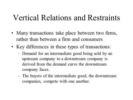 Vertical Relations and Restraints Many transactions take place between two firms, rather than between a firm and consumers Key differences in these types.