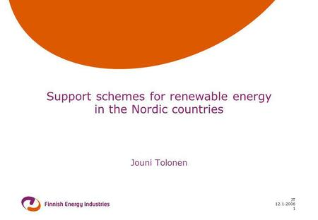 12.1.2006 JT 1 Support schemes for renewable energy in the Nordic countries Jouni Tolonen.
