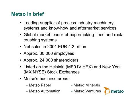 Metso in brief Leading supplier of process industry machinery, systems and know-how and aftermarket services Global market leader of papermaking lines.