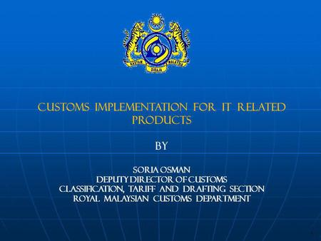 CUSTOMS IMPLEMENTATION FOR IT RELATED PRODUCTS BY SORIA OSMAN DEPUTY DIRECTOR OF CUSTOMS CLASSIFICATION, TARIFF AND DRAFTING SECTION Royal MALAYSIAN CUSTOMS.