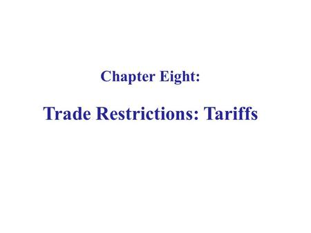 Chapter Eight: Trade Restrictions: Tariffs. 8.1 Introduction Nations impose restrictions on the free flow of international trade. Since these restrictions.