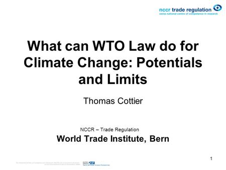 1 What can WTO Law do for Climate Change: Potentials and Limits Thomas Cottier NCCR – Trade Regulation World Trade Institute, Bern.