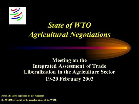 State of WTO Agricultural Negotiations Meeting on the Integrated Assessment of Trade Liberalization in the Agriculture Sector 19-20 February 2003 Note: