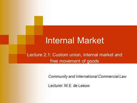 Internal Market Lecture 2.1: Custom union, internal market and free movement of goods Community and International Commercial Law Lecturer: M.E. de Leeuw.